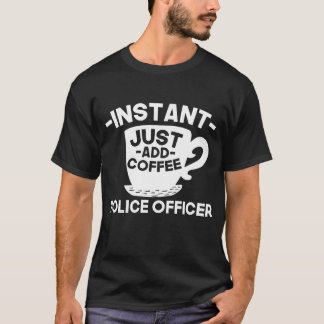 Instant Police Officer Just Add Coffee T-Shirt