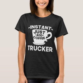 Instant Trucker Just Add Coffee T-Shirt