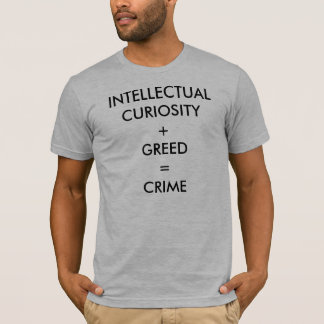 INTELLECTUAL CURIOSITY + GREED = CRIME T-Shirt