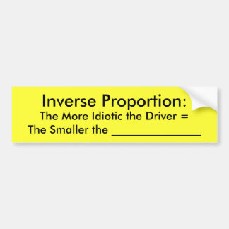 Inverse Proportion:, The More Idiotic the Drive... Bumper Sticker