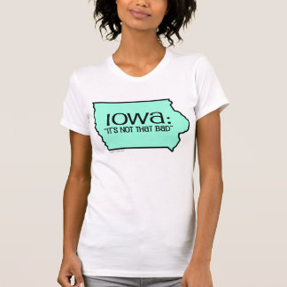 Iowa: It's Not That Bad T-Shirt