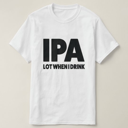 IPA lot when I drink funny craft beer shirt