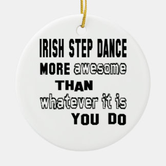 Irish Step dance more awesome than whatever  it is Ceramic Ornament