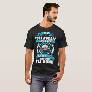 Ironworker Dont Tired Stop When Done Tshirt