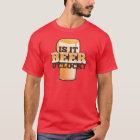 Is it BEER o'clock time related alcohol design T-Shirt
