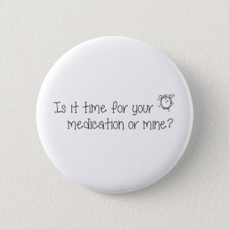 Is it time for your  medication or mine? 2 inch round button