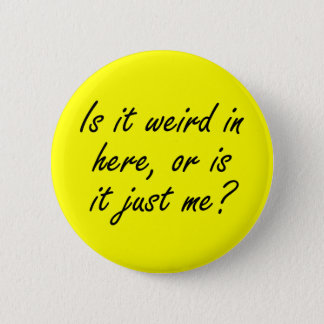Is it weird in here or is it just me? 2 inch round button