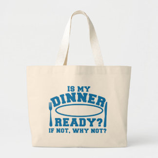 Is my Dinner ready if not WHY NOT? Large Tote Bag