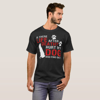 Is There Life After Death Hurt My Dog And Find Out T-Shirt