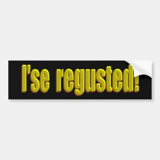 I'se Regusted! Bumper Sticker