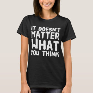 It doesn't matter what you think T-Shirt