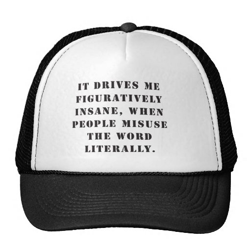 It drives me figuratively insane, when people misu hats