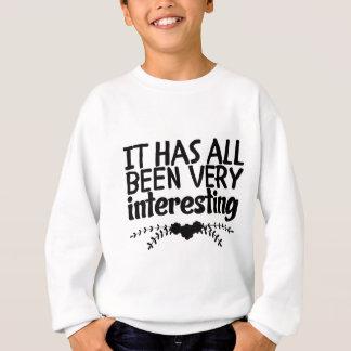 It has all been very interesting. sweatshirt