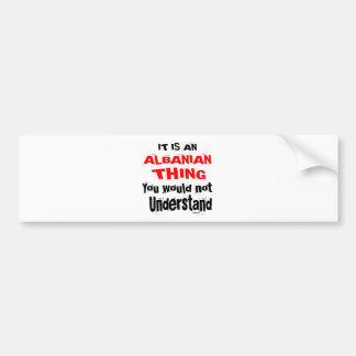 It Is ALBANIAN Thing Designs Bumper Sticker