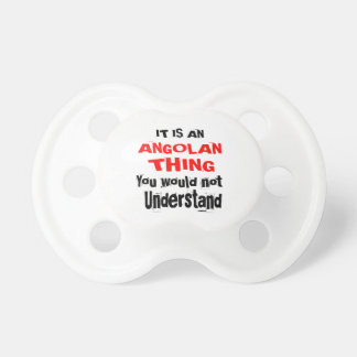 IT IS ANGOLAN THING DESIGNS PACIFIER