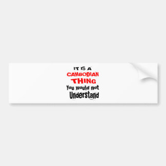 IT IS CAMBODIAN THING DESIGNS BUMPER STICKER