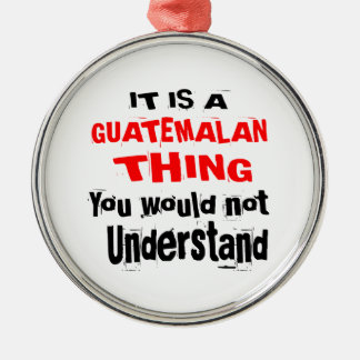 IT IS GUATEMALAN THING DESIGNS METAL ORNAMENT