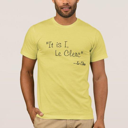 """""""It is I, Le Clerc"""", --Le Clerc T-Shirt"""