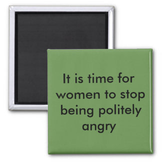 It is time for women to stop being politely angry square magnet