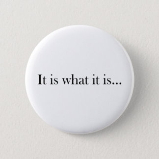 It Is What It Is... 2 Inch Round Button