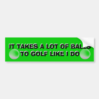 It Takes A Lot Of Balls To Golf Like I Do  Cart Bumper Sticker