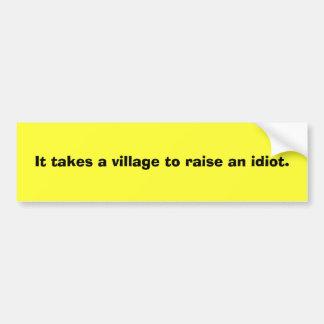 It takes a village to raise an idiot. bumper sticker