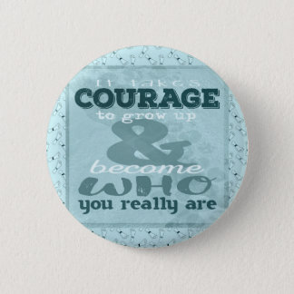 It Takes Courage to Grow up and Become Who You Rea 2 Inch Round Button