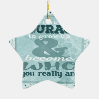 It Takes Courage to Grow up and Become Who You Rea Ceramic Ornament