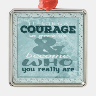 It Takes Courage to Grow up and Become Who You Rea Metal Ornament