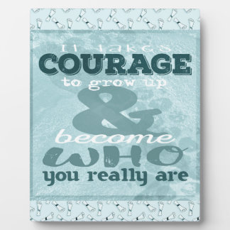 It Takes Courage to Grow up and Become Who You Rea Plaque