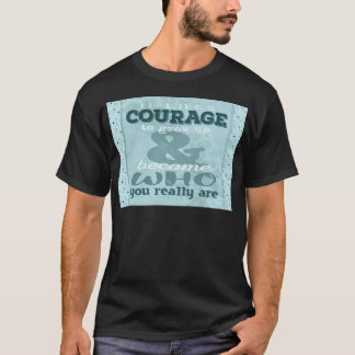 It Takes Courage to Grow up and Become Who You Rea T-Shirt
