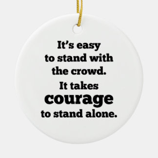 It Takes Courage To Stand Alone Round Ceramic Ornament