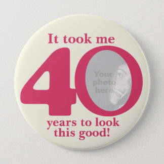It took me 40 years ladies birthday button/badge 4 inch round button