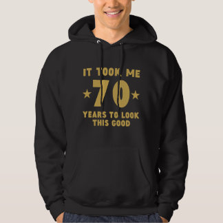 It Took Me 70 Years To Look This Good Hoodie