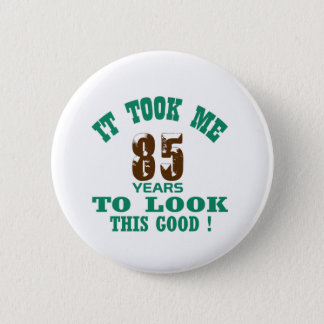 It took me 85 years to look this good ! 2 inch round button