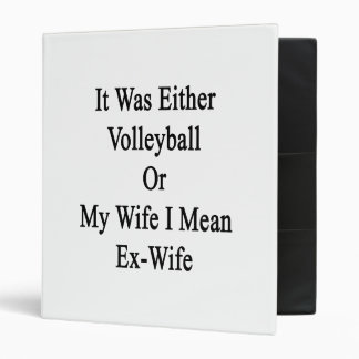 It Was Either Volleyball Or My Wife I Mean Ex Wife Binders