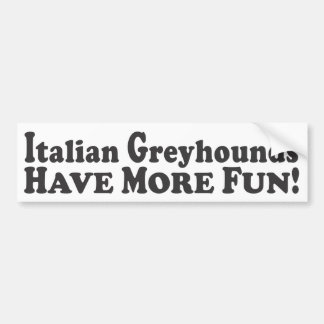 Italian Greyhounds Have More Fun! - Bumper Sticker