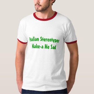Italian Stereotypes Make-a Me Sad - Customized T-Shirt