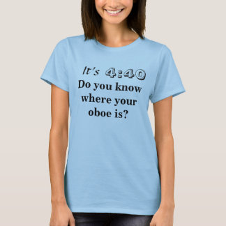 It's 4:40, Do you know where your oboe is? T-Shirt
