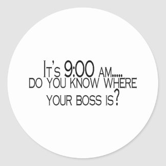 Its 9 AM Do You Know Where Your Boss Is Round Sticker