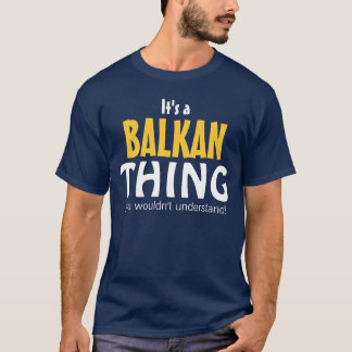 It's a Balkan thing you wouldn't understand T-Shirt
