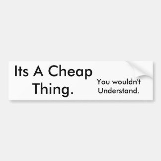 Its A Cheap Thing., You wouldn't Understand. Bumper Sticker