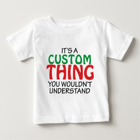 IT'S A CUSTOM THING BABY T-Shirt