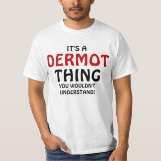 It's a Dermot thing you wouldn't understand Tee Shirts