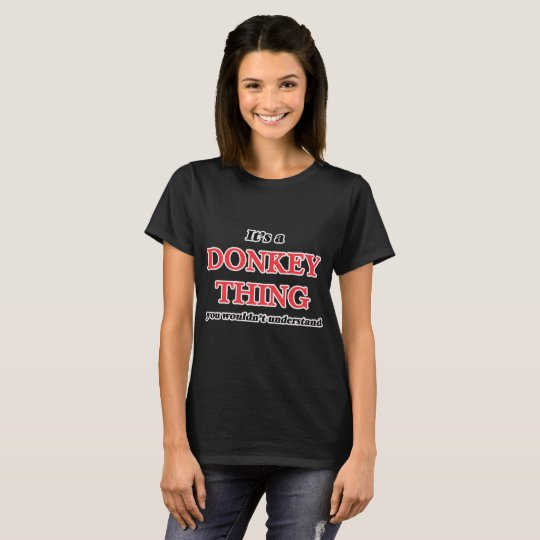 It's a Donkey thing, you wouldn't understand T-Shirt