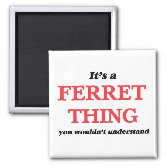 It's a Ferret thing, you wouldn't understand Magnet