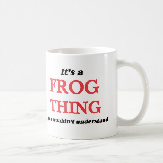 It's a Frog thing, you wouldn't understand Coffee Mug