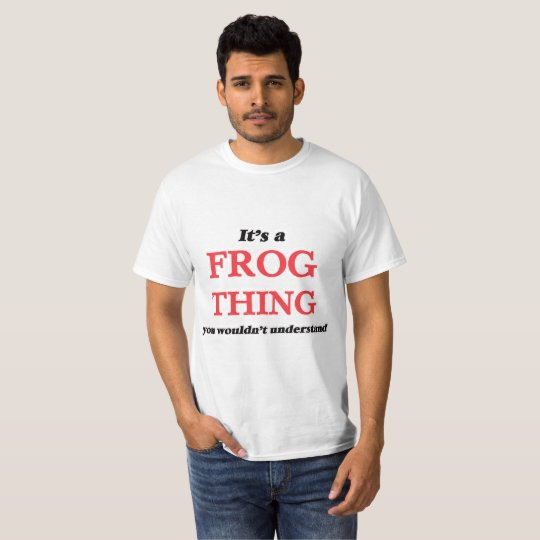 It's a Frog thing, you wouldn't understand T-Shirt