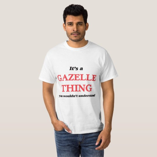 It's a Gazelle thing, you wouldn't understand T-Shirt