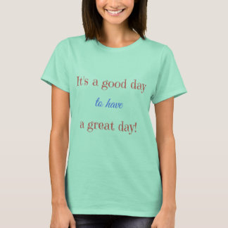 It's a good day to have a great day! T-Shirt